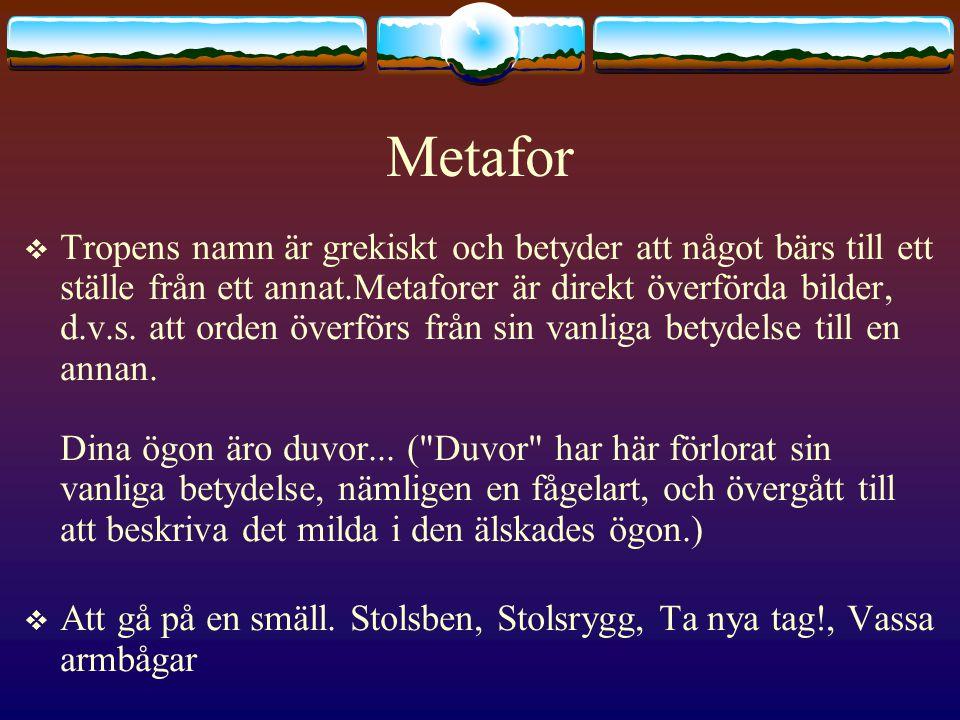 Metafor  Tropens namn är grekiskt och betyder att något bärs till ett ställe från ett annat.Metaforer är direkt överförda bilder, d.v.s.