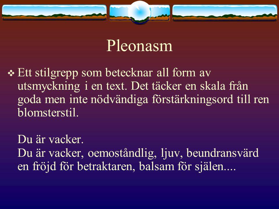 Pleonasm  Ett stilgrepp som betecknar all form av utsmyckning i en text.