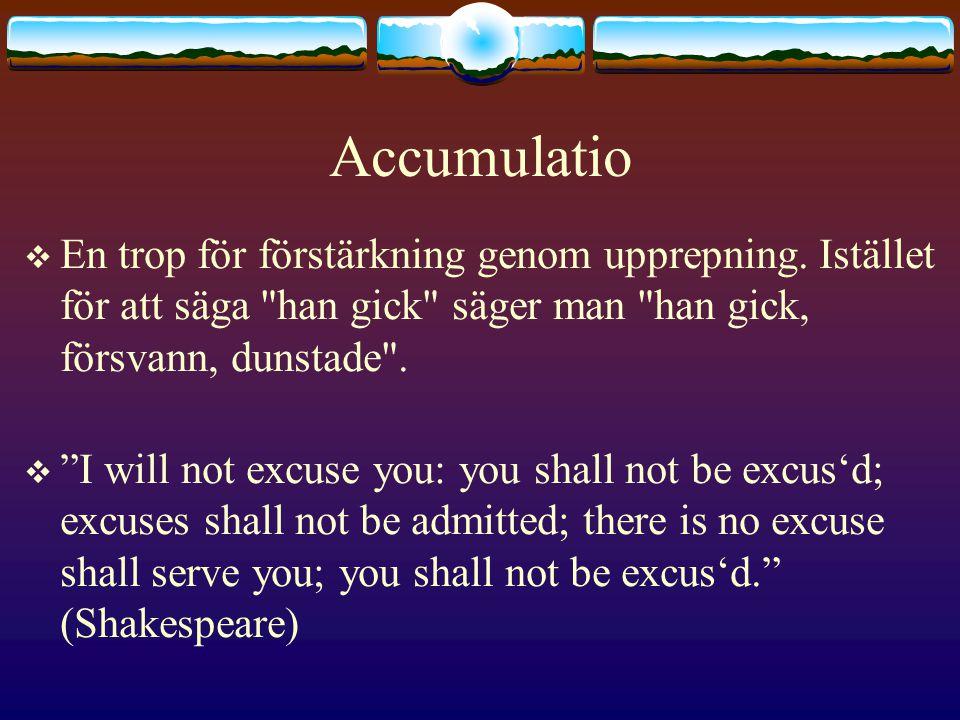 Accumulatio  En trop för förstärkning genom upprepning.