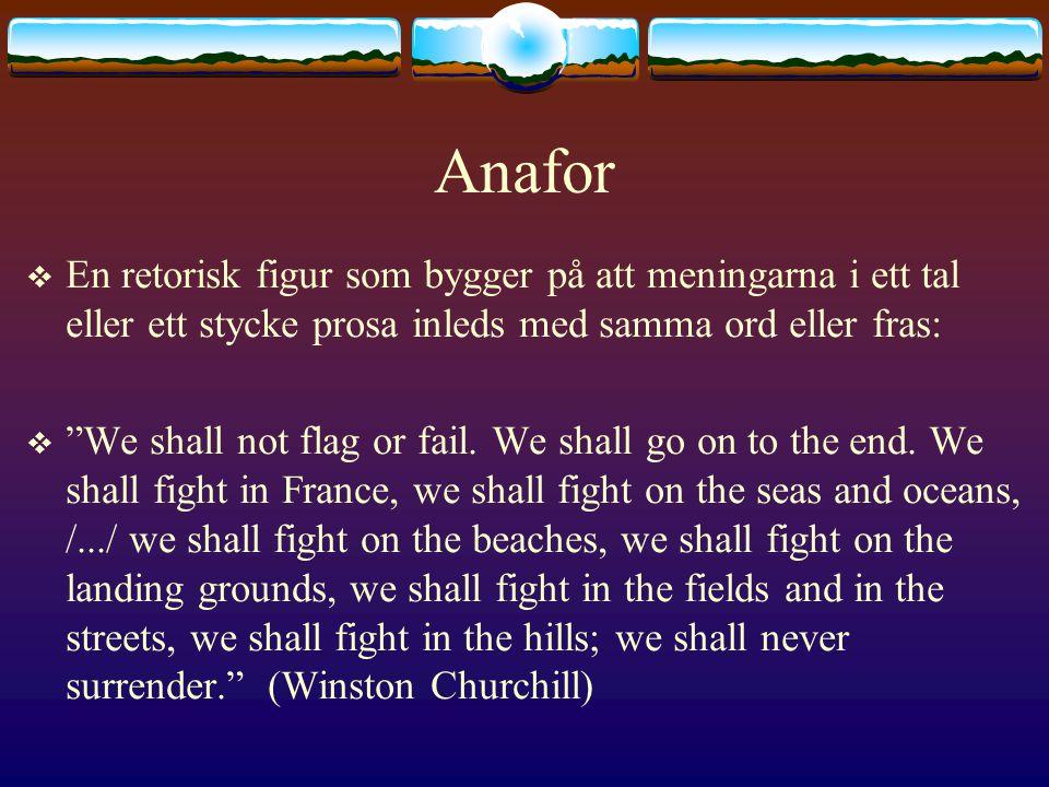 Anafor  En retorisk figur som bygger på att meningarna i ett tal eller ett stycke prosa inleds med samma ord eller fras:  We shall not flag or fail.