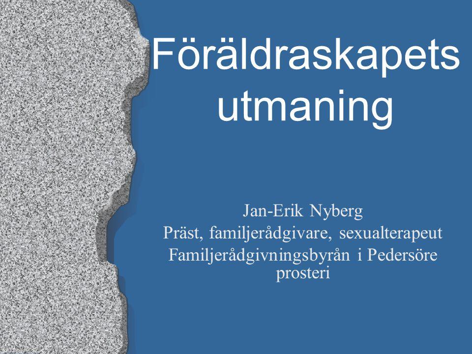 Föräldraskapets utmaning Jan-Erik Nyberg Präst, familjerådgivare, sexualterapeut Familjerådgivningsbyrån i Pedersöre prosteri