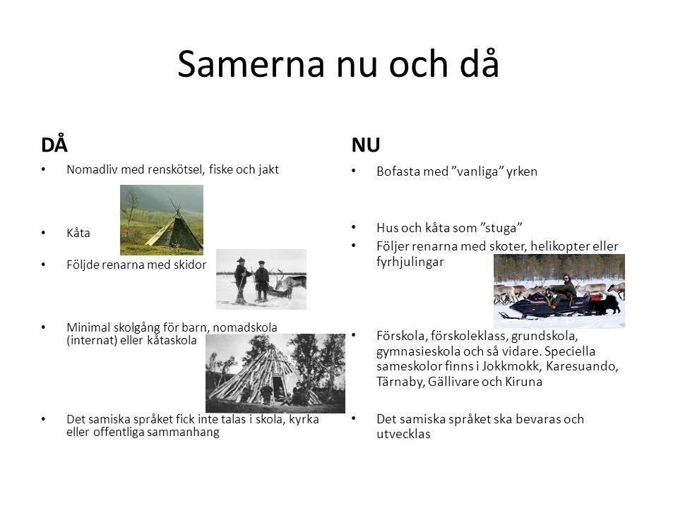 Samerna nu och då DÅ • Nomadliv med renskötsel, fiske och jakt • Kåta • Följde renarna med skidor • Minimal skolgång för barn, nomadskola (internat) e