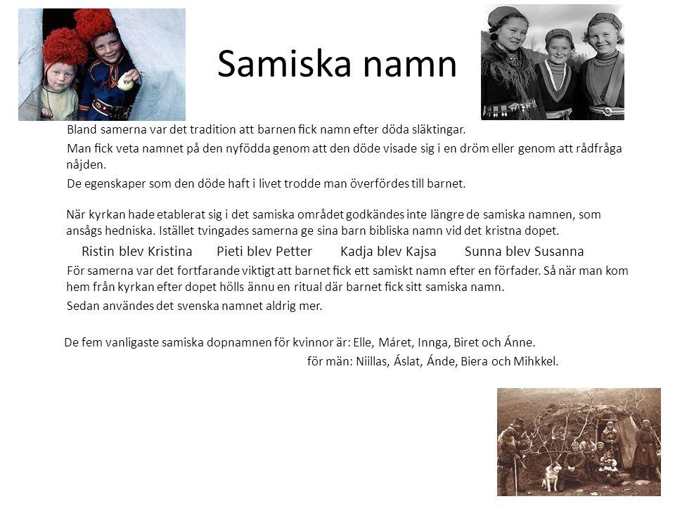 Samiska namn Bland samerna var det tradition att barnen fick namn efter döda släktingar. Man fick veta namnet på den nyfödda genom att den döde visade s