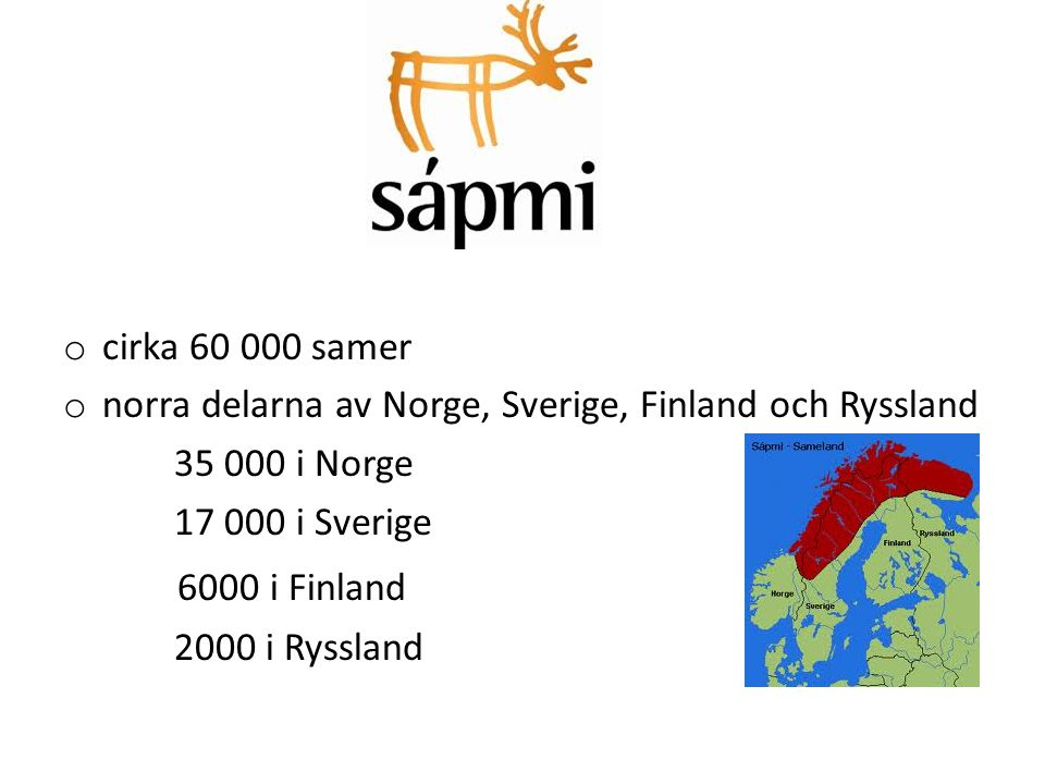Sápmi o cirka 60 000 samer o norra delarna av Norge, Sverige, Finland och Ryssland 35 000 i Norge 17 000 i Sverige 6000 i Finland 2000 i Ryssland