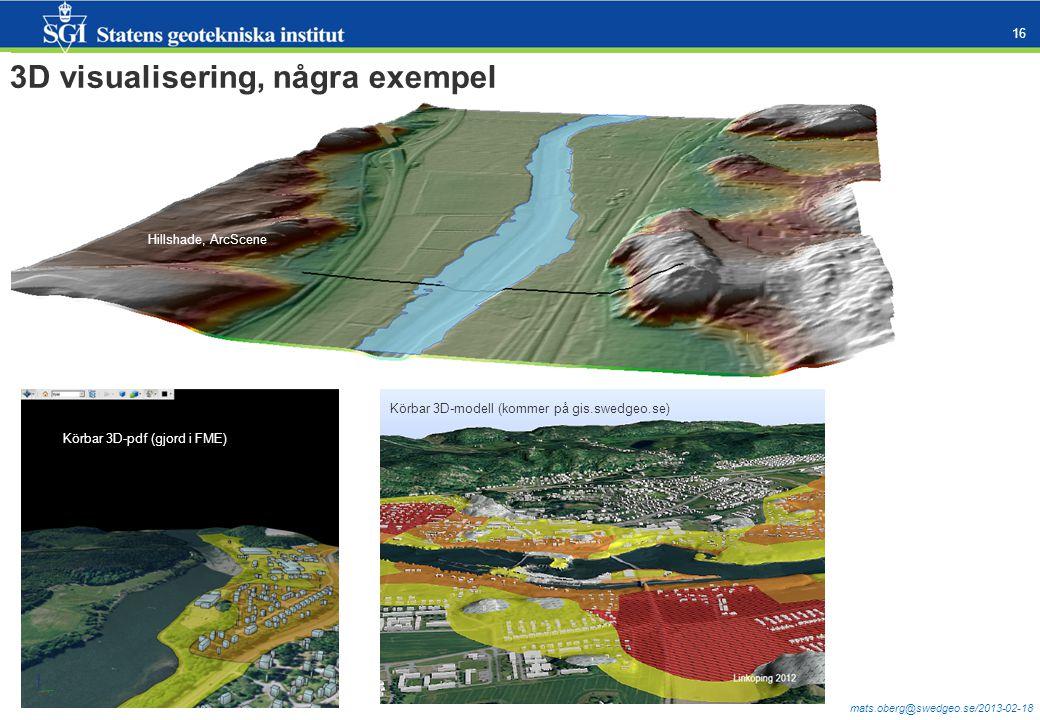 mats.oberg@swedgeo.se/2013-02-18 16 3D visualisering, några exempel Körbar 3D-pdf (gjord i FME) Hillshade, ArcScene Körbar 3D-modell (kommer på gis.sw