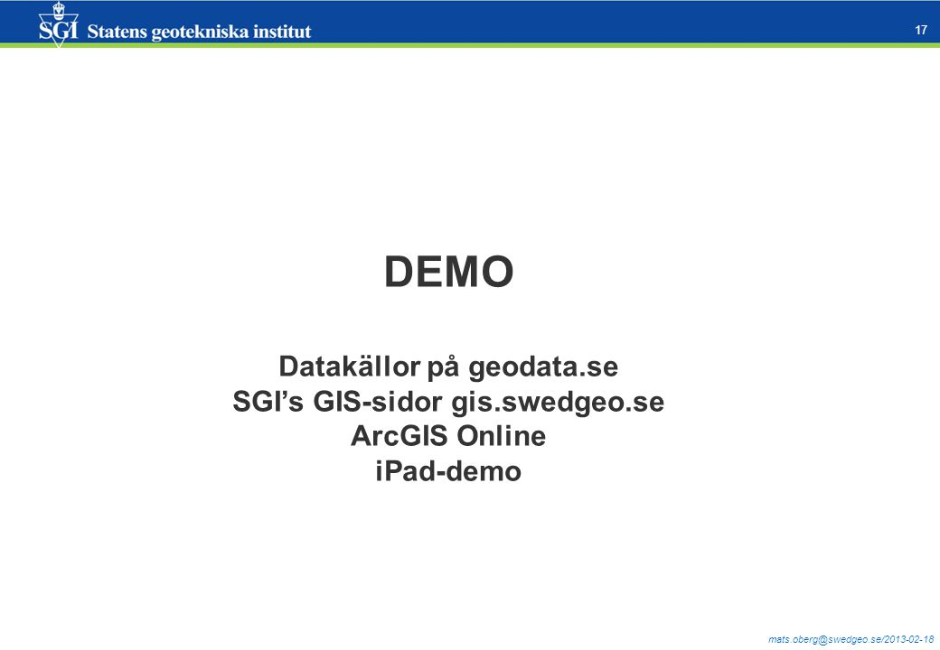 mats.oberg@swedgeo.se/2013-02-18 17 DEMO Datakällor på geodata.se SGI's GIS-sidor gis.swedgeo.se ArcGIS Online iPad-demo