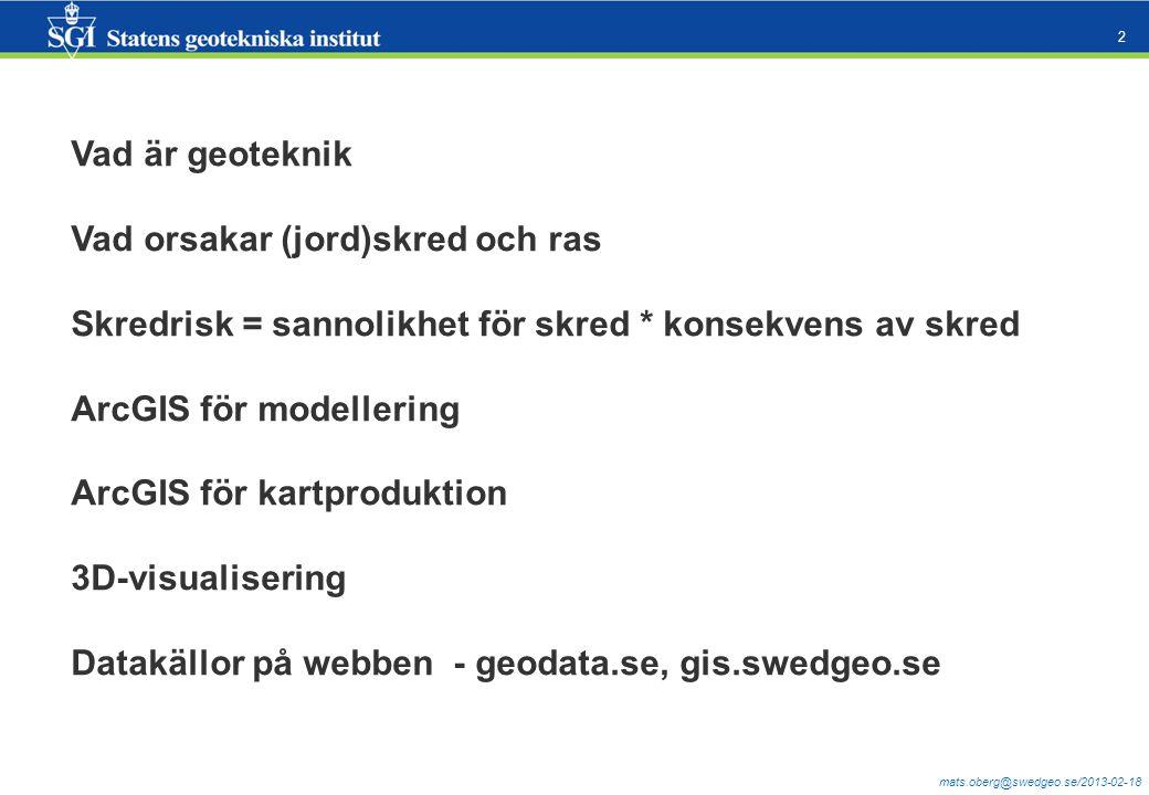 mats.oberg@swedgeo.se/2013-02-18 2 Vad är geoteknik Vad orsakar (jord)skred och ras Skredrisk = sannolikhet för skred * konsekvens av skred ArcGIS för