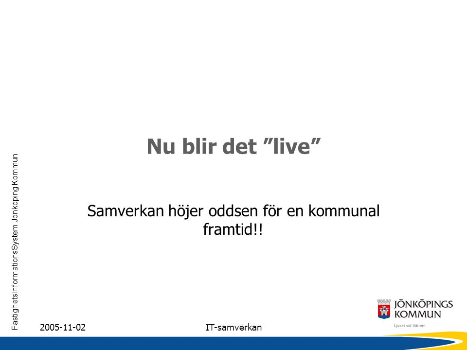 """FastighetsInformationsSystem Jönköping Kommun 2005-11-02IT-samverkan Nu blir det """"live"""" Samverkan höjer oddsen för en kommunal framtid!!"""