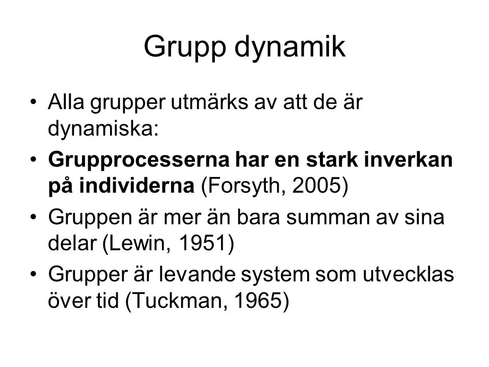 Grupp dynamik •Alla grupper utmärks av att de är dynamiska: •Grupprocesserna har en stark inverkan på individerna (Forsyth, 2005) •Gruppen är mer än b