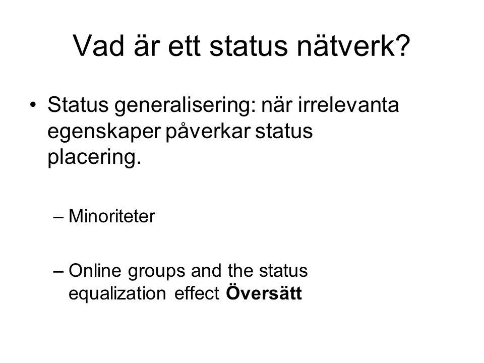 Vad är ett status nätverk? •Status generalisering: när irrelevanta egenskaper påverkar status placering. –Minoriteter –Online groups and the status eq