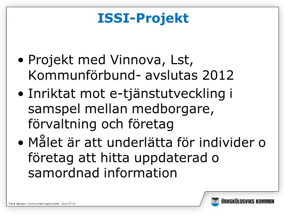 Maria Isaksson, Kommunledningskontoret 2014-07-01 ISSI-Projekt •Projekt med Vinnova, Lst, Kommunförbund- avslutas 2012 •Inriktat mot e-tjänstutveckling i samspel mellan medborgare, förvaltning och företag •Målet är att underlätta för individer o företag att hitta uppdaterad o samordnad information