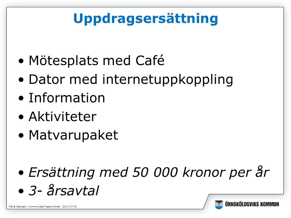 Maria Isaksson, Kommunledningskontoret 2014-07-01 Uppdragsersättning •Mötesplats med Café •Dator med internetuppkoppling •Information •Aktiviteter •Matvarupaket •Ersättning med 50 000 kronor per år •3- årsavtal