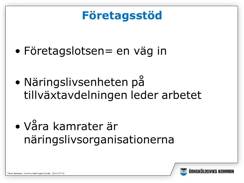Maria Isaksson, Kommunledningskontoret 2014-07-01 Företagsstöd •Företagslotsen= en väg in •Näringslivsenheten på tillväxtavdelningen leder arbetet •Våra kamrater är näringslivsorganisationerna