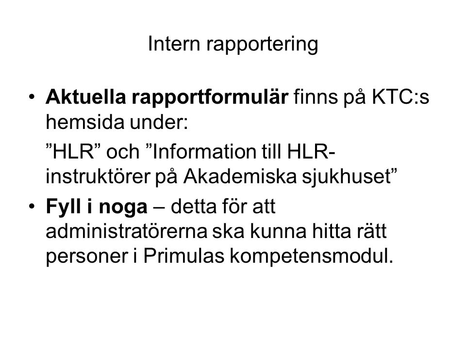 """Intern rapportering •Aktuella rapportformulär finns på KTC:s hemsida under: """"HLR"""" och """"Information till HLR- instruktörer på Akademiska sjukhuset"""" •Fy"""