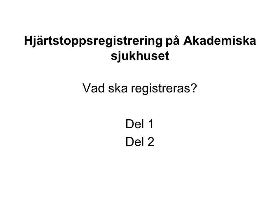 Hjärtstoppsregistrering på Akademiska sjukhuset Vad ska registreras? Del 1 Del 2