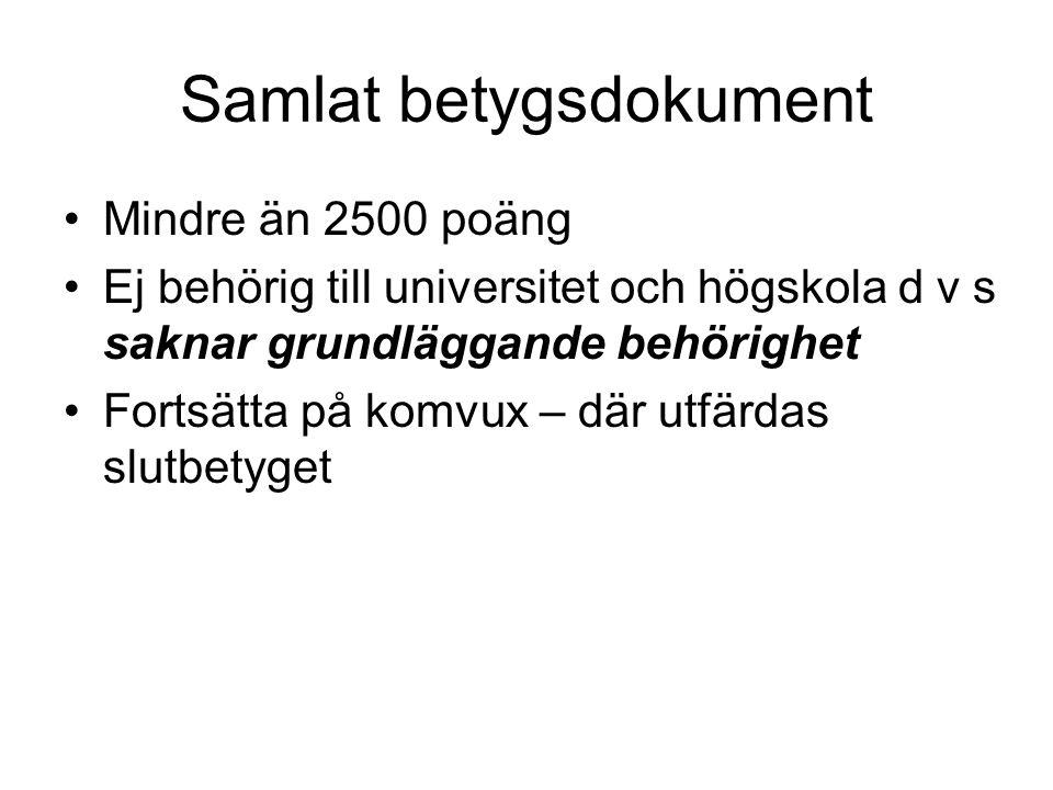 Samlat betygsdokument •Mindre än 2500 poäng •Ej behörig till universitet och högskola d v s saknar grundläggande behörighet •Fortsätta på komvux – där