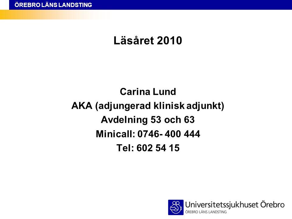 ÖREBRO LÄNS LANDSTING Läsåret 2010 Carina Lund AKA (adjungerad klinisk adjunkt) Avdelning 53 och 63 Minicall: 0746- 400 444 Tel: 602 54 15
