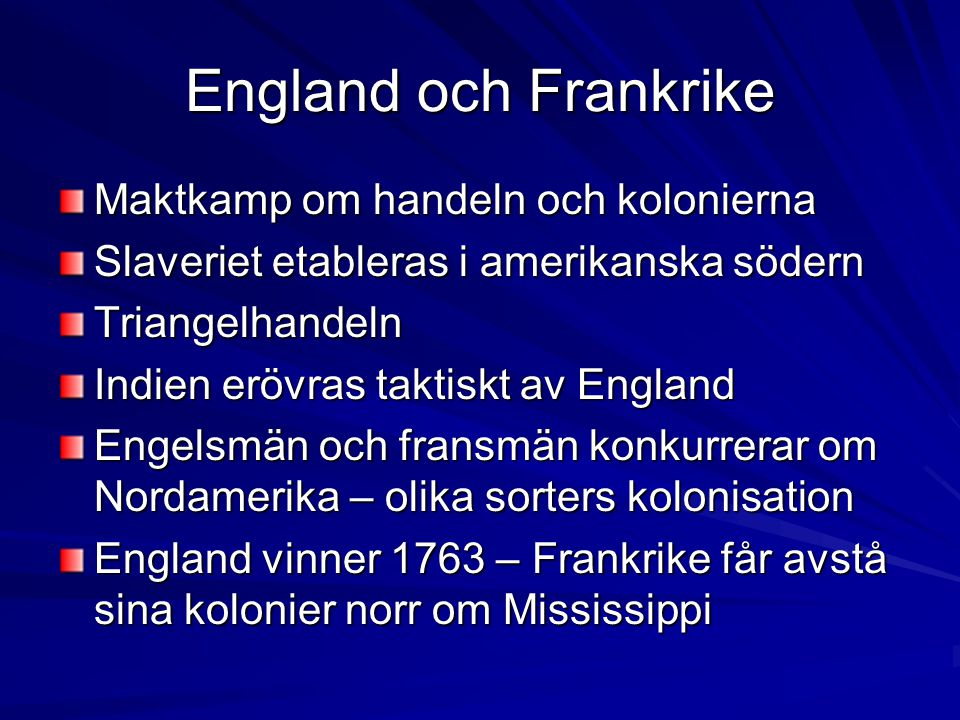 England och Frankrike Maktkamp om handeln och kolonierna Slaveriet etableras i amerikanska södern Triangelhandeln Indien erövras taktiskt av England Engelsmän och fransmän konkurrerar om Nordamerika – olika sorters kolonisation England vinner 1763 – Frankrike får avstå sina kolonier norr om Mississippi