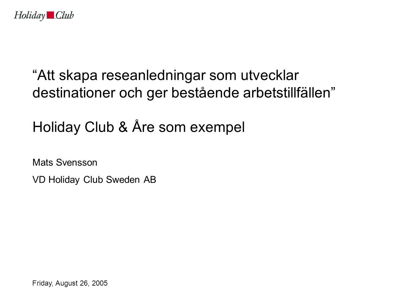 Friday, August 26, 2005 Att skapa reseanledningar som utvecklar destinationer och ger bestående arbetstillfällen Holiday Club & Åre som exempel Mats Svensson VD Holiday Club Sweden AB