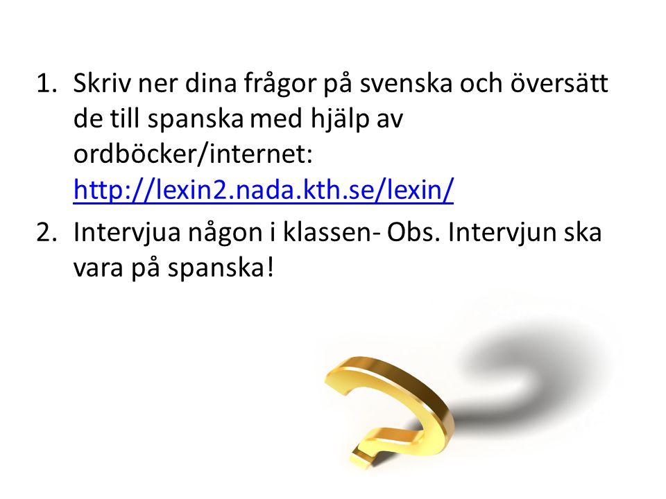 1.Skriv ner dina frågor på svenska och översätt de till spanska med hjälp av ordböcker/internet: http://lexin2.nada.kth.se/lexin/ http://lexin2.nada.k