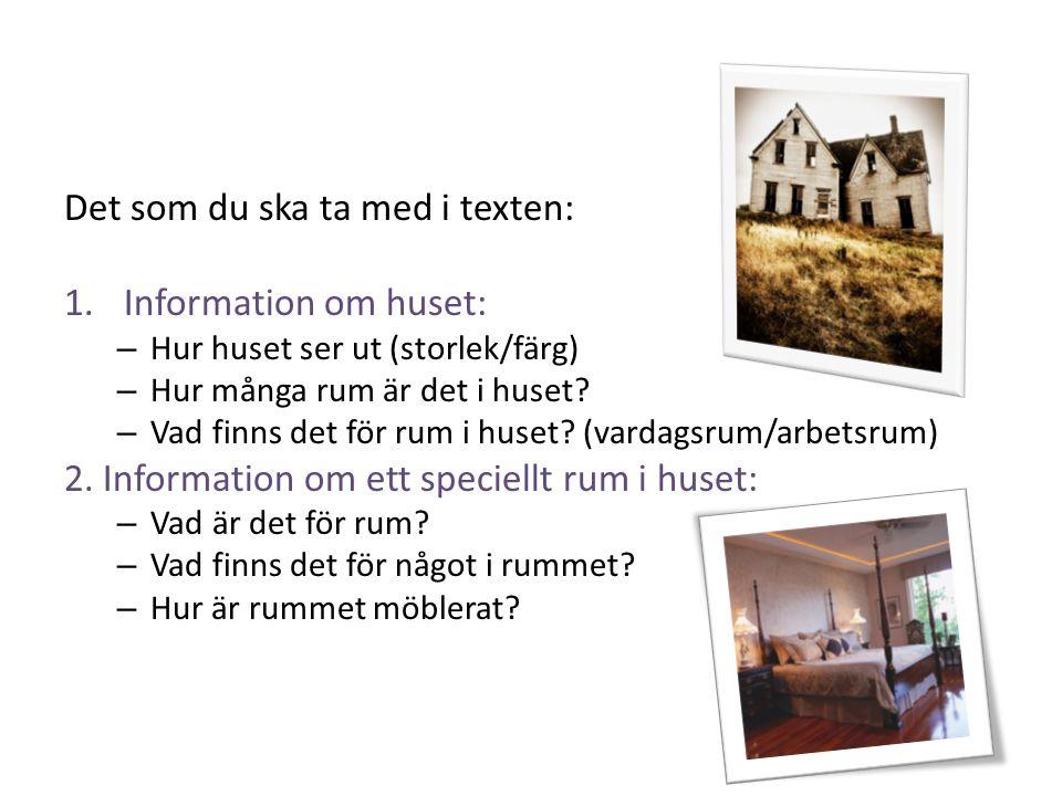 Det som du ska ta med i texten: 1.Information om huset: – Hur huset ser ut (storlek/färg) – Hur många rum är det i huset? – Vad finns det för rum i hu