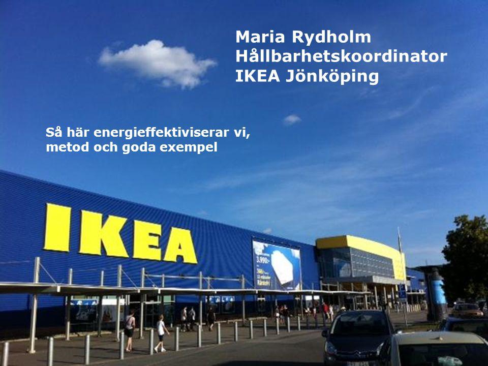 .. Maria Rydholm Hållbarhetskoordinator IKEA Jönköping Så här energieffektiviserar vi, metod och goda exempel