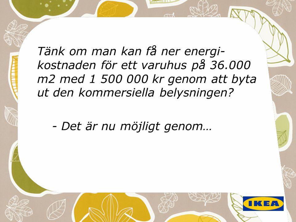 Tänk om man kan få ner energi- kostnaden för ett varuhus på 36.000 m2 med 1 500 000 kr genom att byta ut den kommersiella belysningen? - Det är nu möj