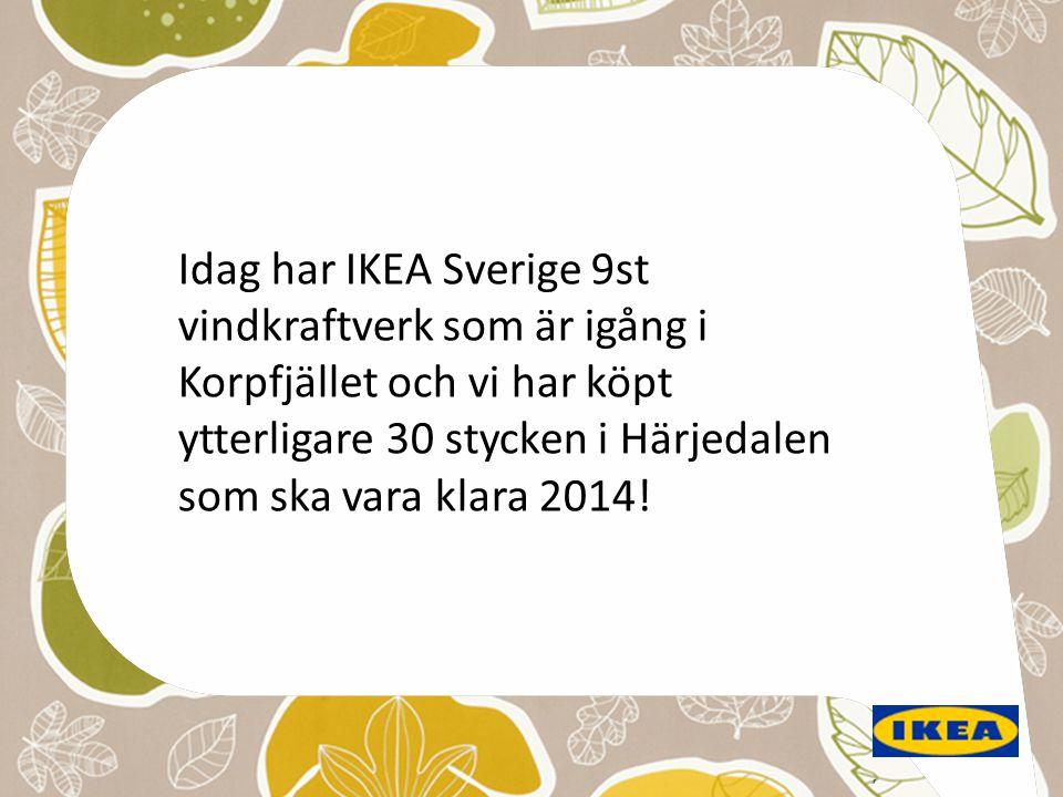 , Idag har IKEA Sverige 9st vindkraftverk som är igång i Korpfjället och vi har köpt ytterligare 30 stycken i Härjedalen som ska vara klara 2014!