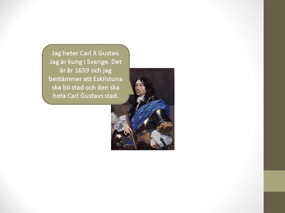 Jag heter Carl X Gustav. Jag är kung i Sverige. Det är år 1659 och jag bestämmer att Eskilstuna ska bli stad och den ska heta Carl Gustavs stad.