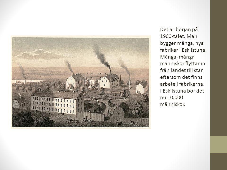 Det är början på 1900-talet. Man bygger många, nya fabriker i Eskilstuna. Många, många människor flyttar in från landet till stan eftersom det finns a