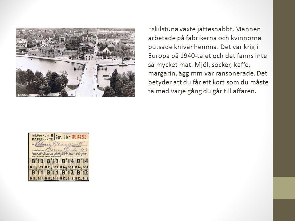 Eskilstuna växte jättesnabbt. Männen arbetade på fabrikerna och kvinnorna putsade knivar hemma. Det var krig i Europa på 1940-talet och det fanns inte