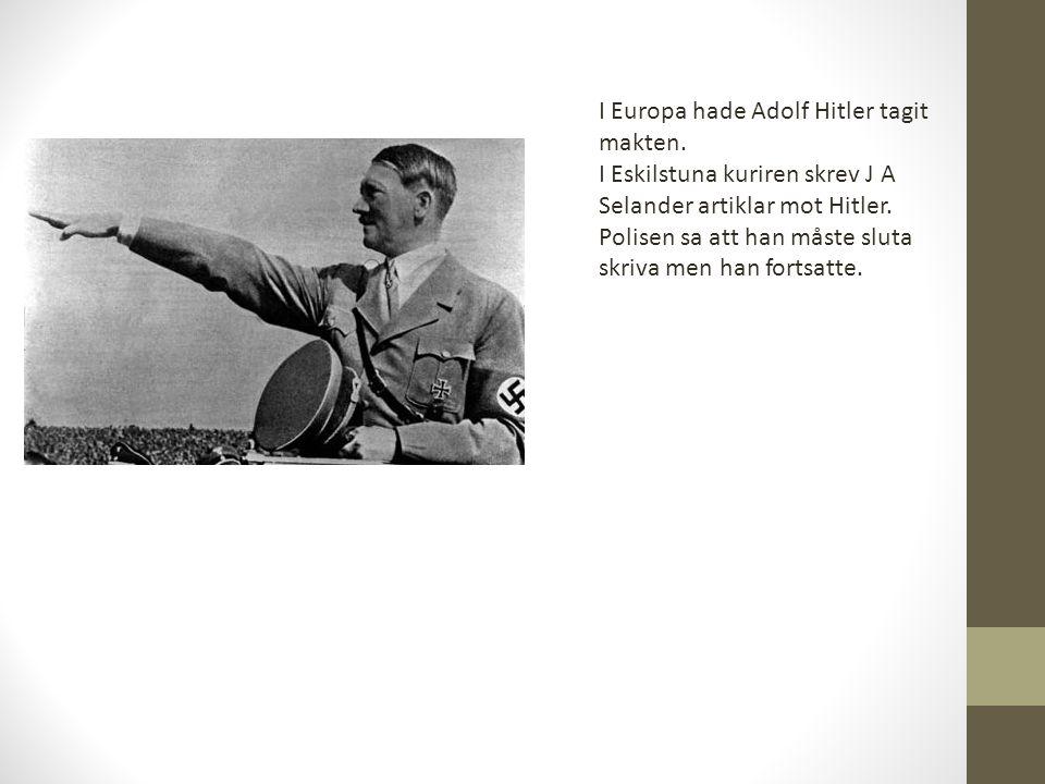 I Europa hade Adolf Hitler tagit makten. I Eskilstuna kuriren skrev J A Selander artiklar mot Hitler. Polisen sa att han måste sluta skriva men han fo