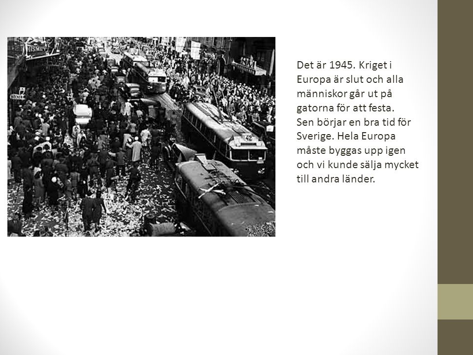 Det är 1945. Kriget i Europa är slut och alla människor går ut på gatorna för att festa. Sen börjar en bra tid för Sverige. Hela Europa måste byggas u