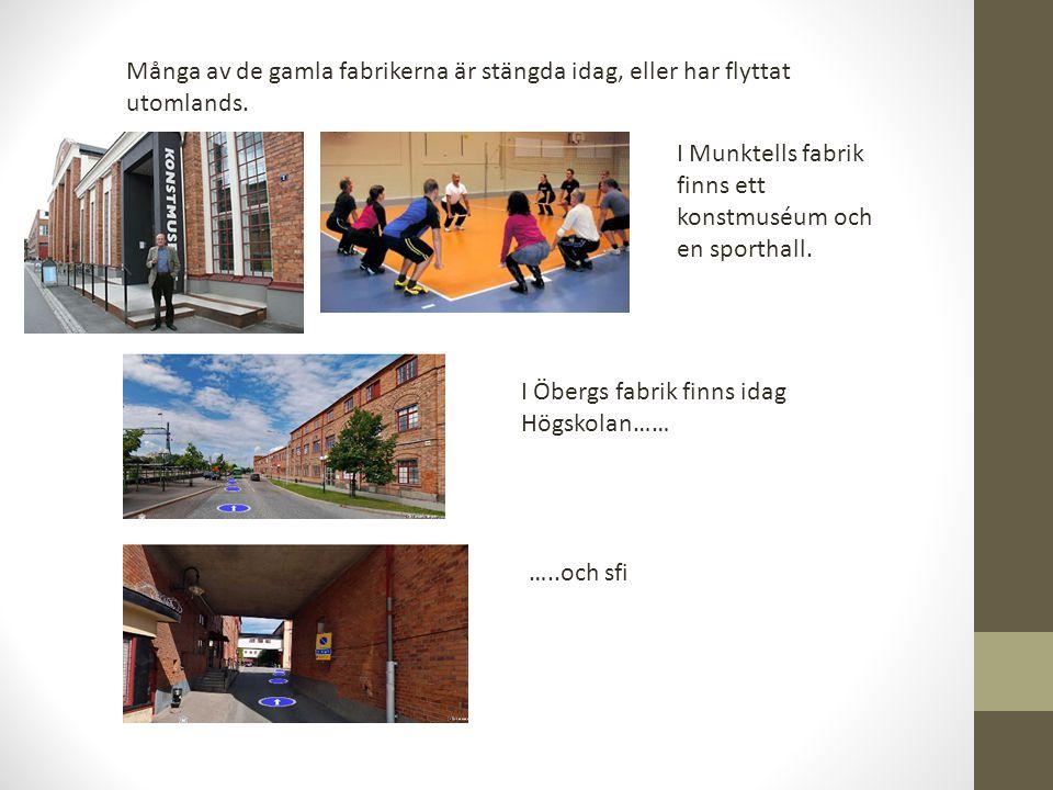 Många av de gamla fabrikerna är stängda idag, eller har flyttat utomlands. I Munktells fabrik finns ett konstmuséum och en sporthall. I Öbergs fabrik