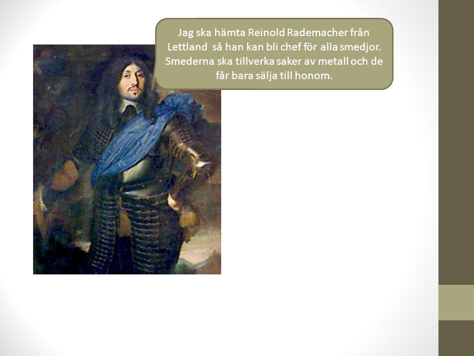 Jag ska hämta Reinold Rademacher från Lettland så han kan bli chef för alla smedjor. Smederna ska tillverka saker av metall och de får bara sälja till