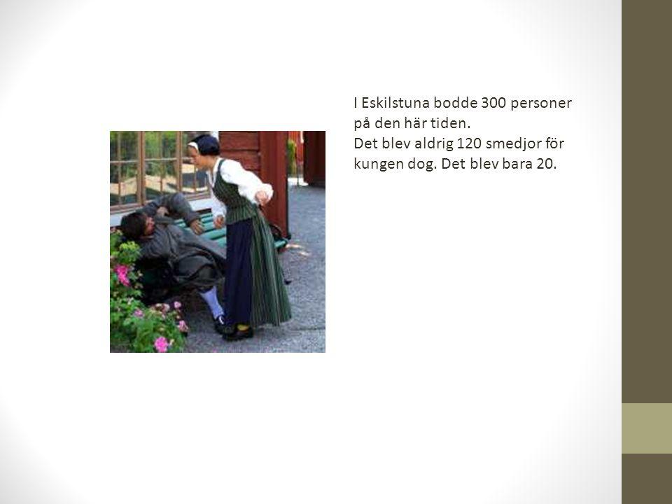 I Eskilstuna bodde 300 personer på den här tiden. Det blev aldrig 120 smedjor för kungen dog. Det blev bara 20.