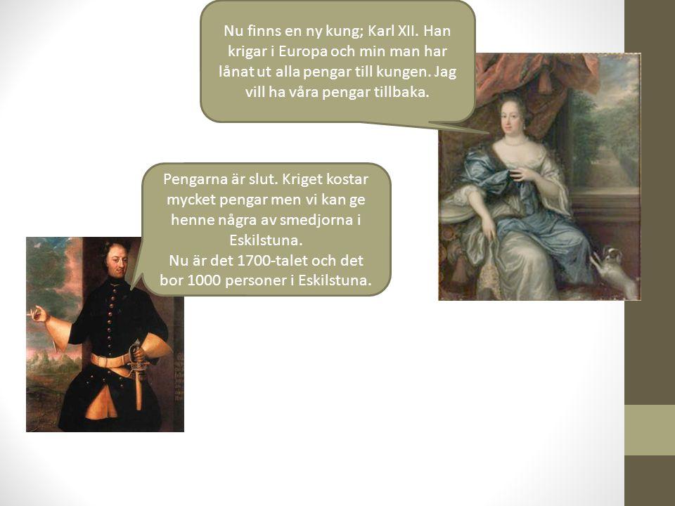 Nu finns en ny kung; Karl XII. Han krigar i Europa och min man har lånat ut alla pengar till kungen. Jag vill ha våra pengar tillbaka. Pengarna är slu