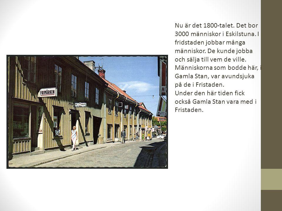 Nu är det 1800-talet. Det bor 3000 människor i Eskilstuna. I fridstaden jobbar många människor. De kunde jobba och sälja till vem de ville. Människorn