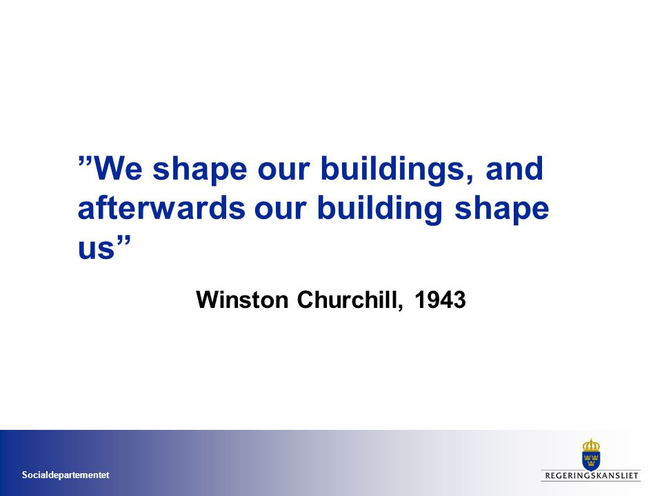 Socialdepartementet We shape our buildings, and afterwards our building shape us Winston Churchill, 1943