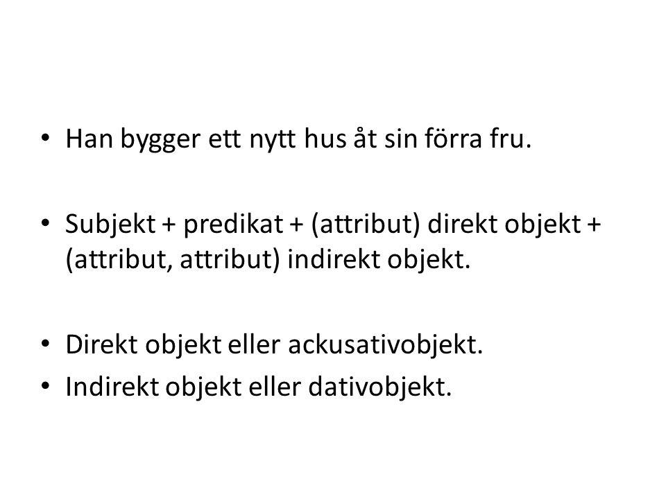• Subjekt + predikat + (attribut) direkt objekt + (attribut, attribut) indirekt objekt. • Direkt objekt eller ackusativobjekt. • Indirekt objekt eller