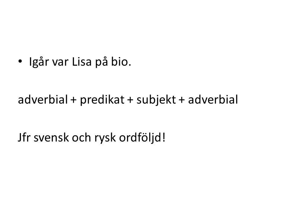 • Igår var Lisa på bio. adverbial + predikat + subjekt + adverbial Jfr svensk och rysk ordföljd!
