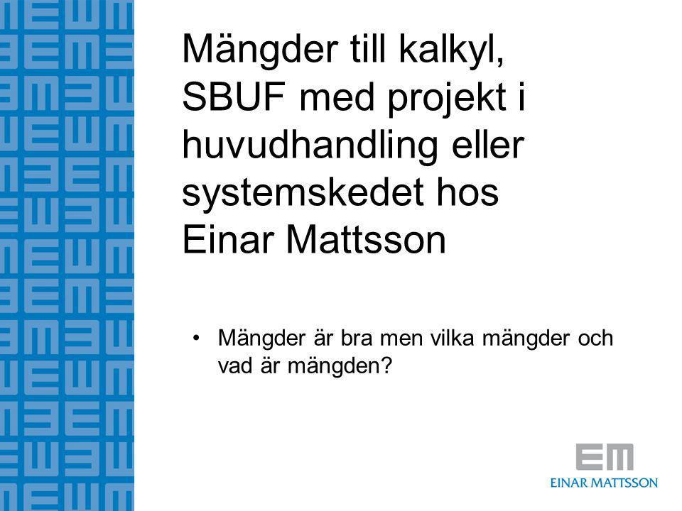 Mängder till kalkyl, SBUF med projekt i huvudhandling eller systemskedet hos Einar Mattsson •Mängder är bra men vilka mängder och vad är mängden?