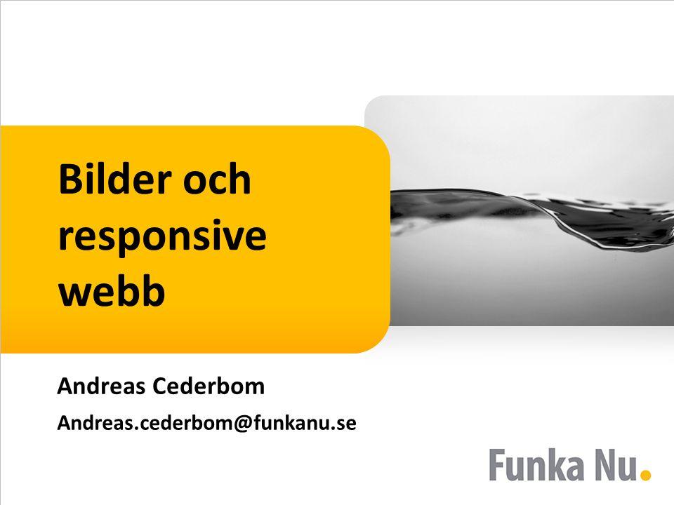 Bilder och responsive webb Andreas Cederbom Andreas.cederbom@funkanu.se