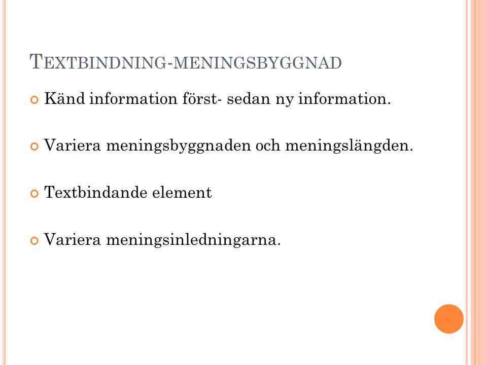 T EXTBINDNING - MENINGSBYGGNAD Känd information först- sedan ny information. Variera meningsbyggnaden och meningslängden. Textbindande element Variera