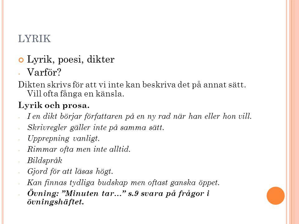 LYRIK Lyrik, poesi, dikter - Varför? Dikten skrivs för att vi inte kan beskriva det på annat sätt. Vill ofta fånga en känsla. Lyrik och prosa. - I en