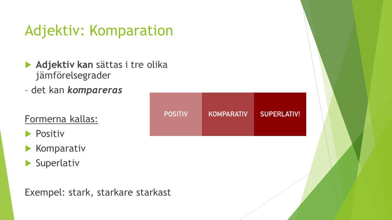 Adjektiv: Komparation  Adjektiv kan sättas i tre olika jämförelsegrader – det kan kompareras Formerna kallas:  Positiv  Komparativ  Superlativ Exe