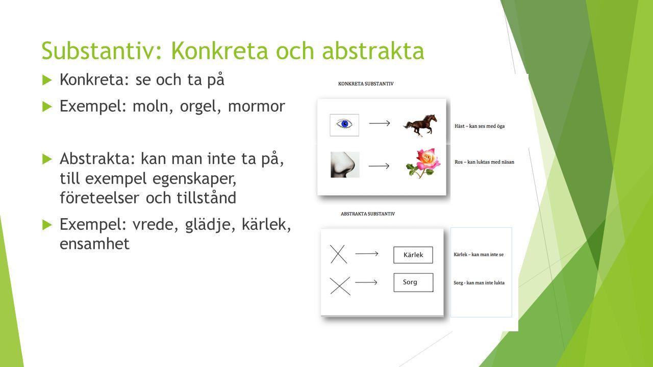 Substantiv: Konkreta och abstrakta  Konkreta: se och ta på  Exempel: moln, orgel, mormor  Abstrakta: kan man inte ta på, till exempel egenskaper, f