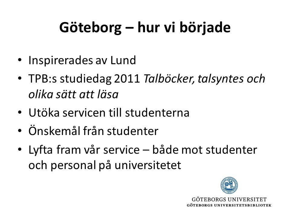 Göteborg – hur vi började • Inspirerades av Lund • TPB:s studiedag 2011 Talböcker, talsyntes och olika sätt att läsa • Utöka servicen till studenterna • Önskemål från studenter • Lyfta fram vår service – både mot studenter och personal på universitetet