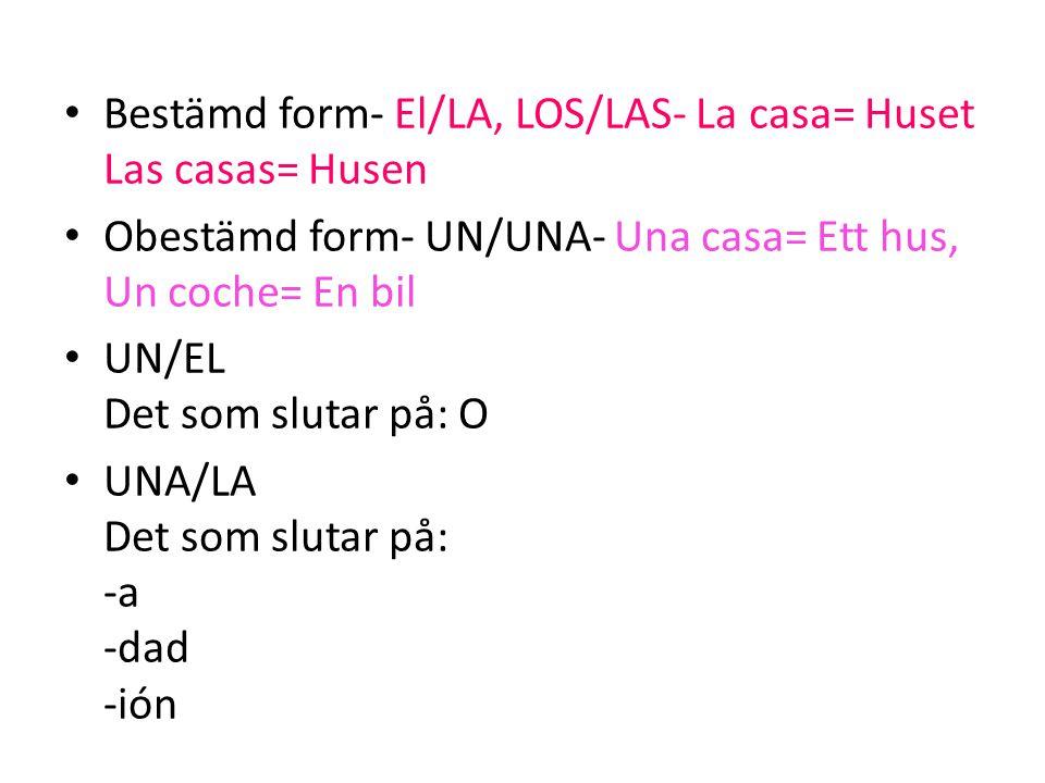 • Bestämd form- El/LA, LOS/LAS- La casa= Huset Las casas= Husen • Obestämd form- UN/UNA- Una casa= Ett hus, Un coche= En bil • UN/EL Det som slutar på