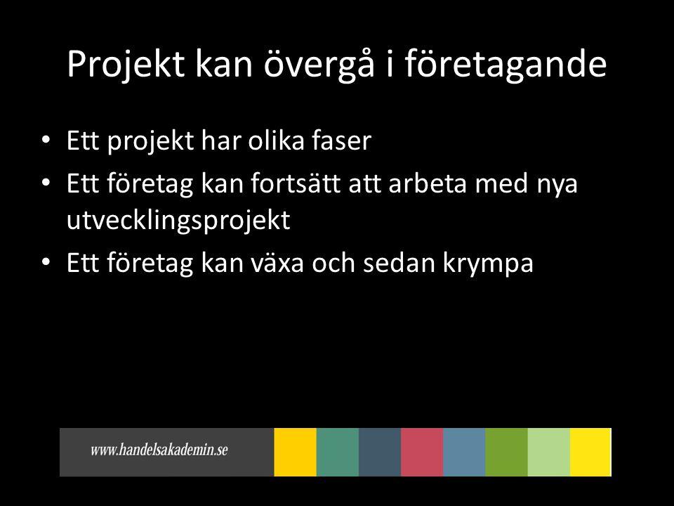 Projekt kan övergå i företagande • Ett projekt har olika faser • Ett företag kan fortsätt att arbeta med nya utvecklingsprojekt • Ett företag kan växa och sedan krympa
